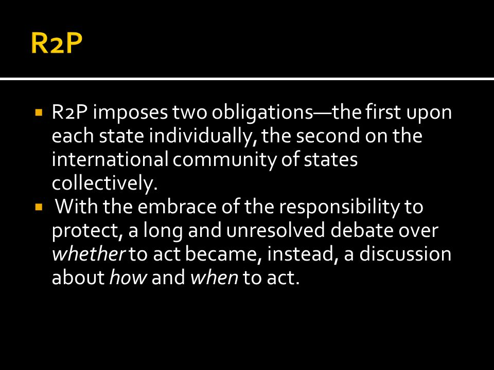 R2P R2P imposes two obligations—the first upon each state individually, the second on the international community of states collectively.