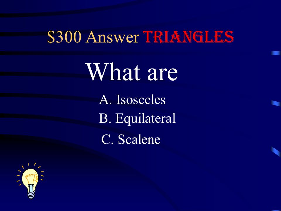 $300 Answer Triangles What are A. Isosceles B. Equilateral C. Scalene