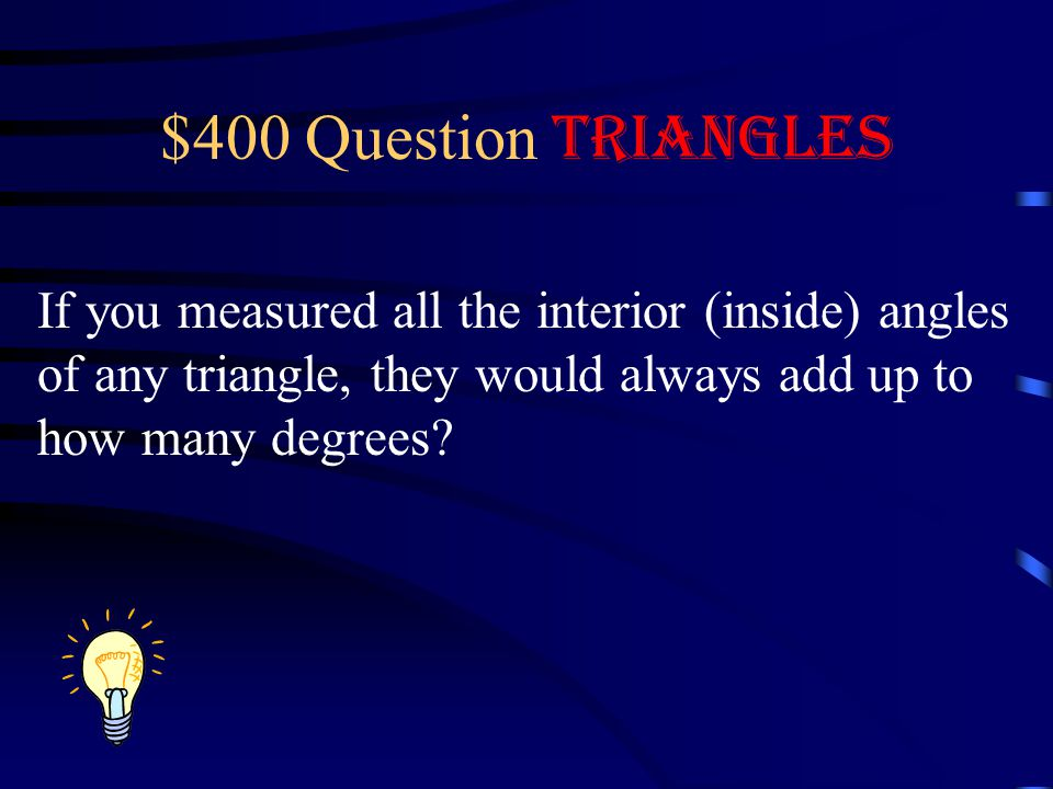 $400 Question Triangles If you measured all the interior (inside) angles. of any triangle, they would always add up to.