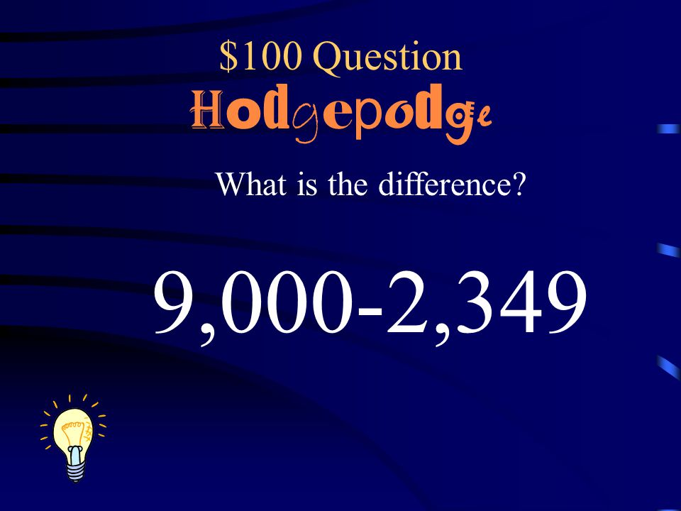 $100 Question Hodgepodge What is the difference 9,000-2,349