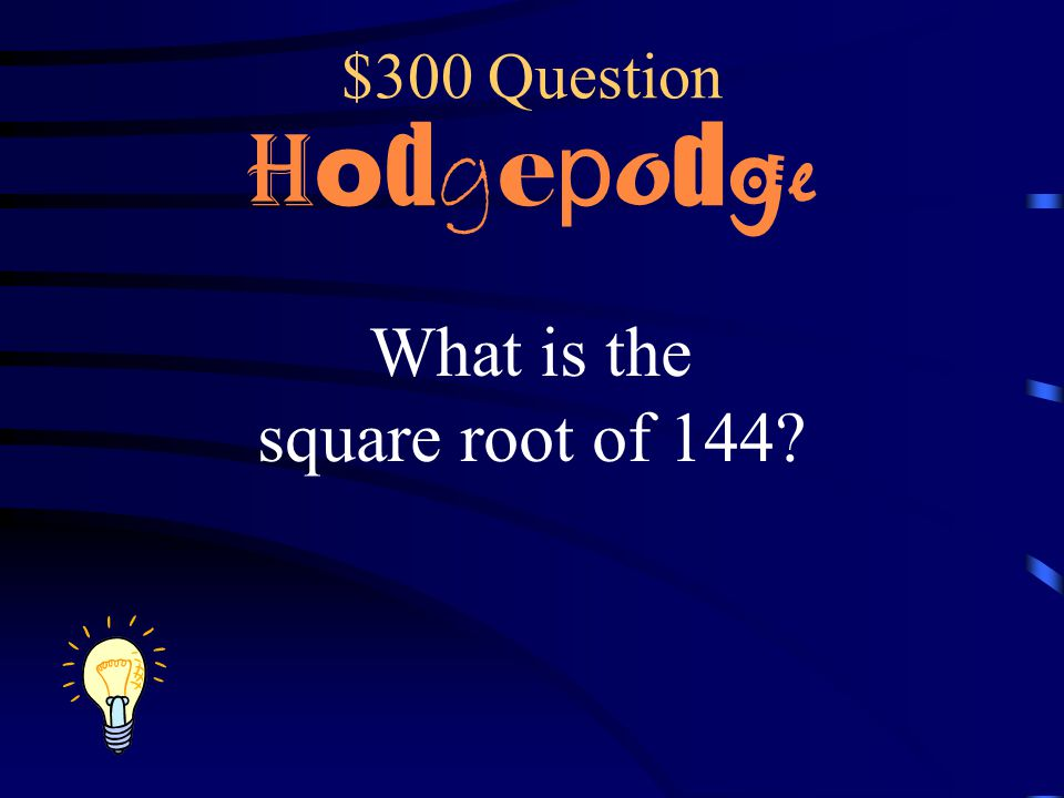 $300 Question Hodgepodge What is the square root of 144