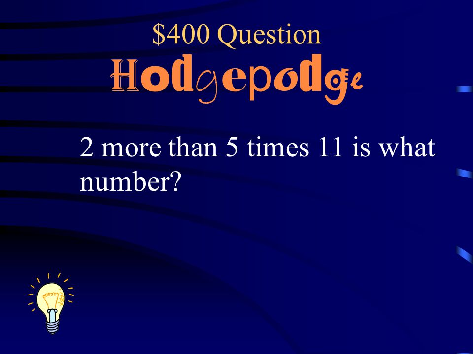 $400 Question Hodgepodge 2 more than 5 times 11 is what number