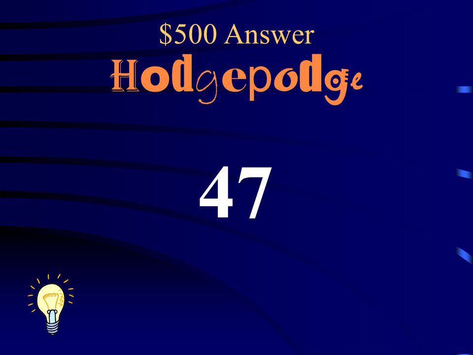 $500 Answer Hodgepodge 47
