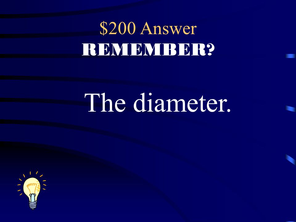 $200 Answer REMEMBER The diameter.