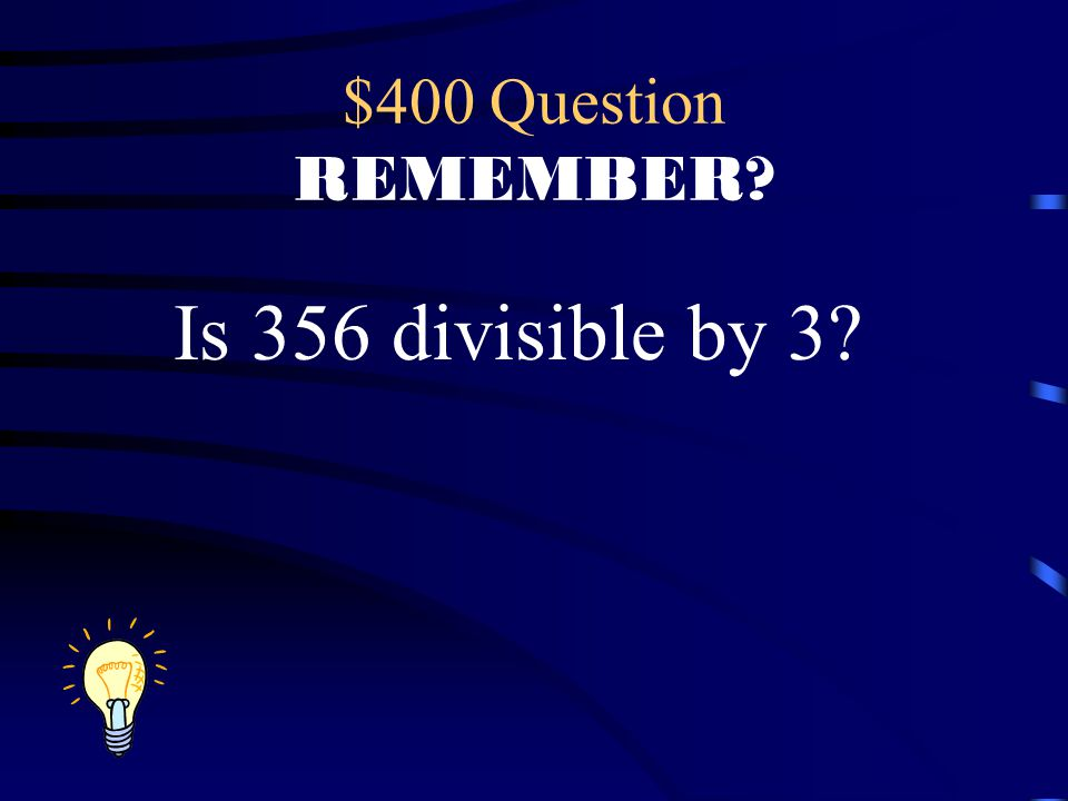 $400 Question REMEMBER Is 356 divisible by 3