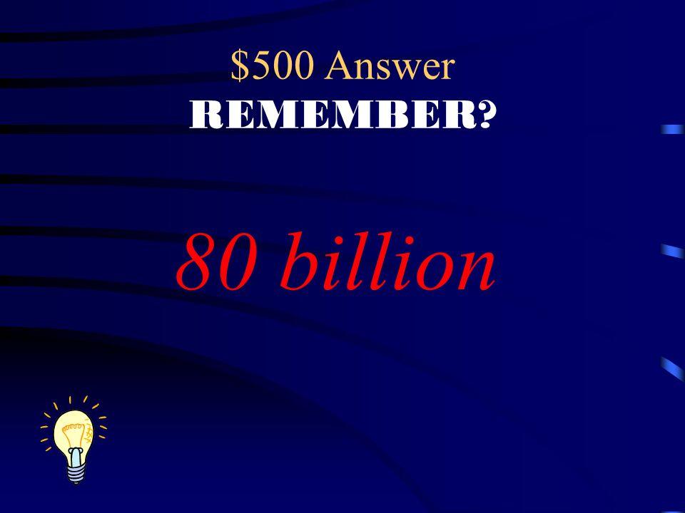 $500 Answer REMEMBER 80 billion