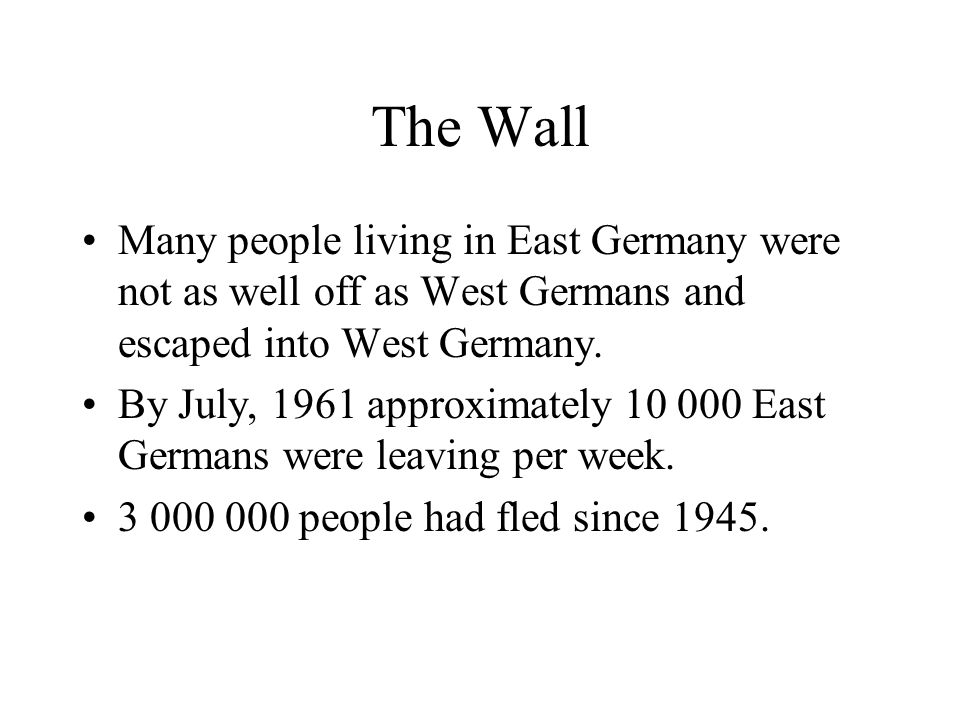 The Wall Many people living in East Germany were not as well off as West Germans and escaped into West Germany.
