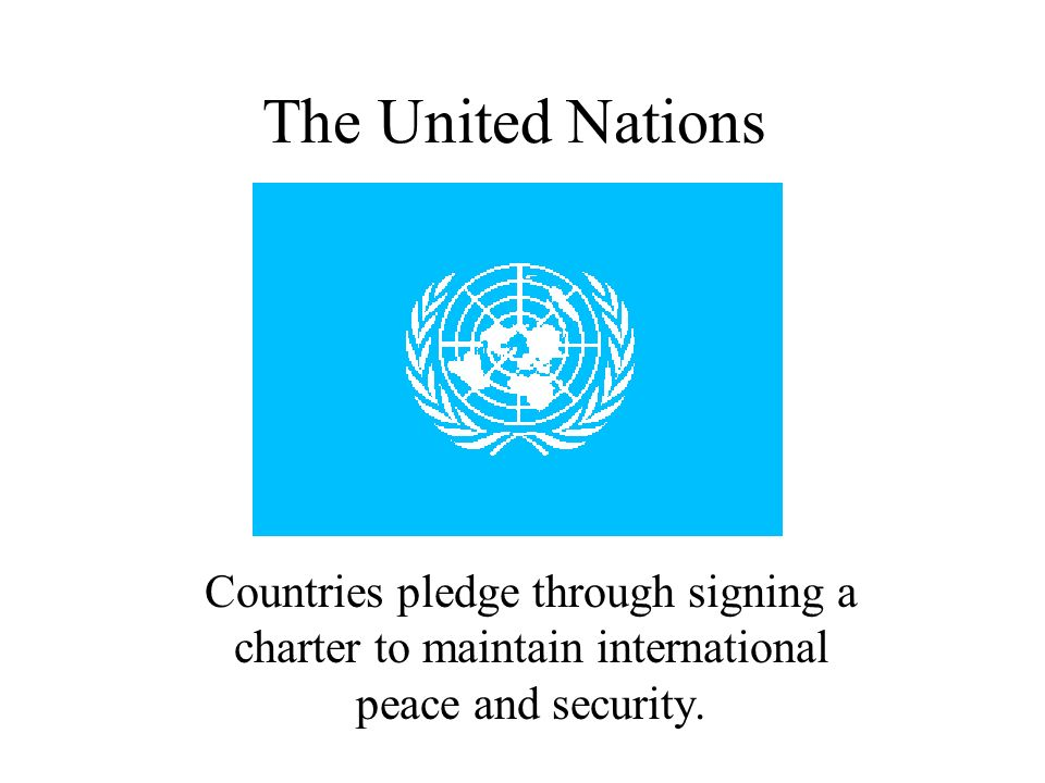 The United Nations Countries pledge through signing a charter to maintain international peace and security.