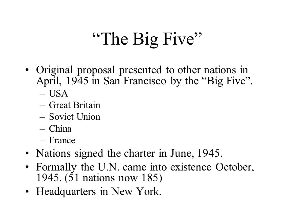 The Big Five Original proposal presented to other nations in April, 1945 in San Francisco by the Big Five .