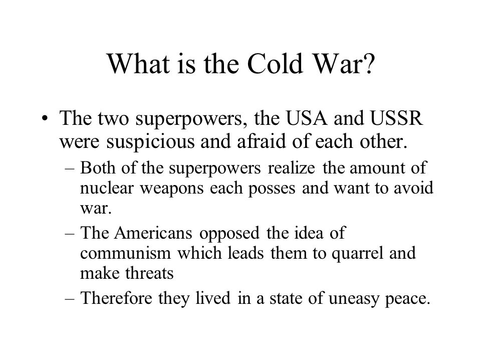 What is the Cold War The two superpowers, the USA and USSR were suspicious and afraid of each other.