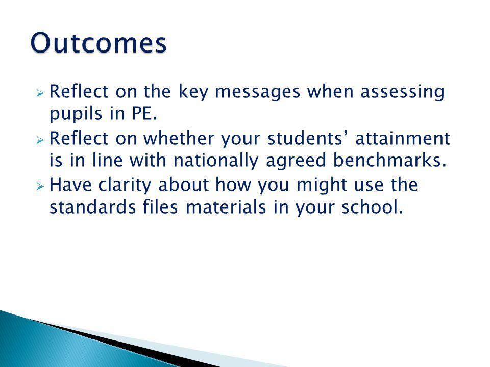 Outcomes Reflect on the key messages when assessing pupils in PE.
