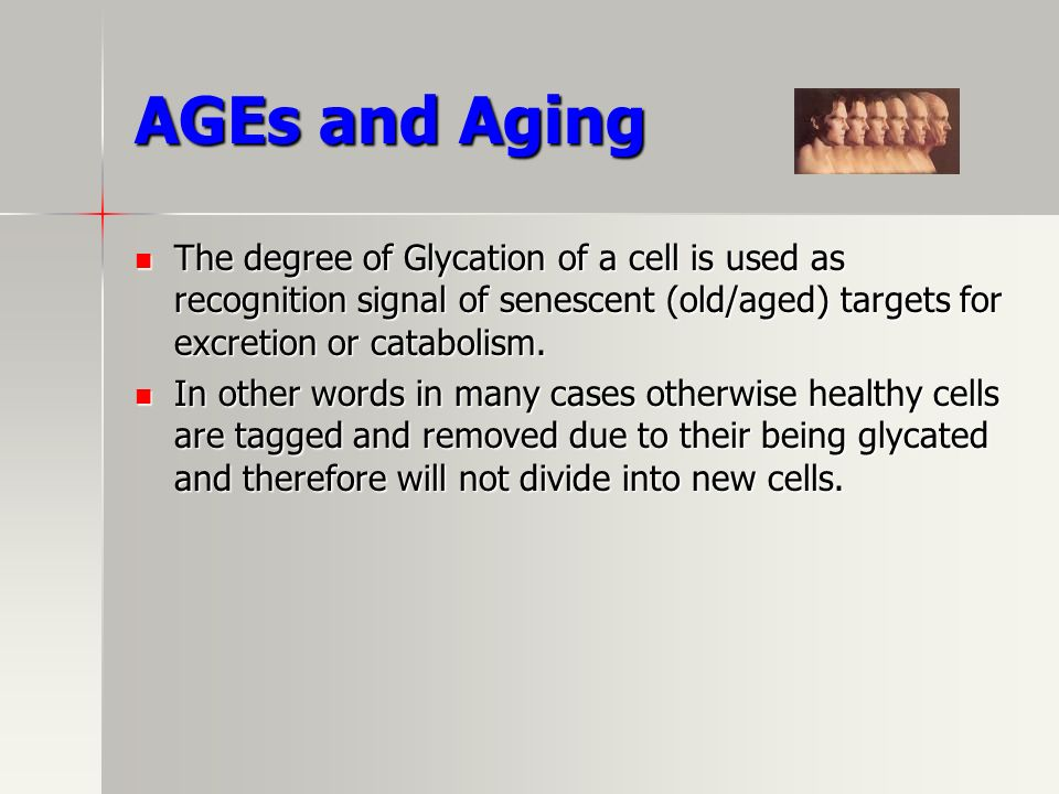 AGEs and Aging The degree of Glycation of a cell is used as recognition signal of senescent (old/aged) targets for excretion or catabolism.