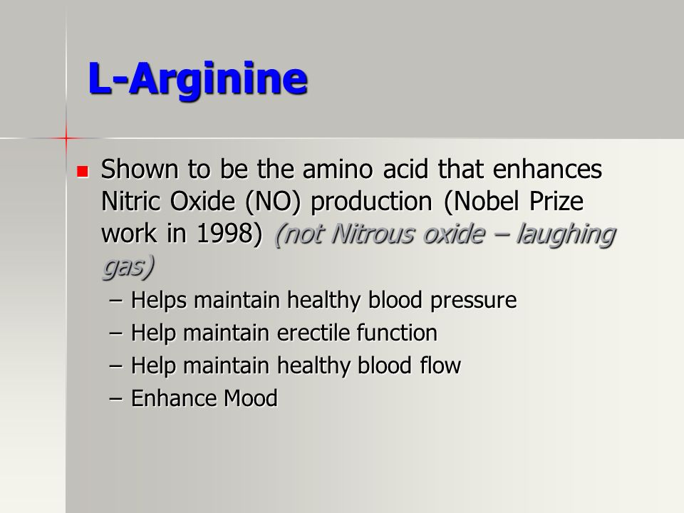 L-Arginine Shown to be the amino acid that enhances Nitric Oxide (NO) production (Nobel Prize work in 1998) (not Nitrous oxide – laughing gas)