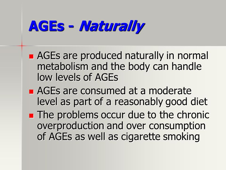 AGEs - Naturally AGEs are produced naturally in normal metabolism and the body can handle low levels of AGEs.