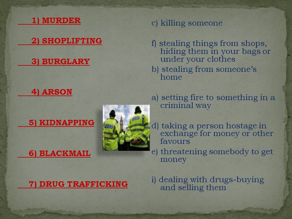 1) MURDER 2) SHOPLIFTING 3) BURGLARY 4) ARSON 5) KIDNAPPING 6) BLACKMAIL 7) DRUG TRAFFICKING