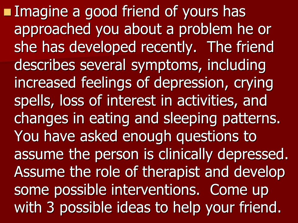 Imagine a good friend of yours has approached you about a problem he or she has developed recently.