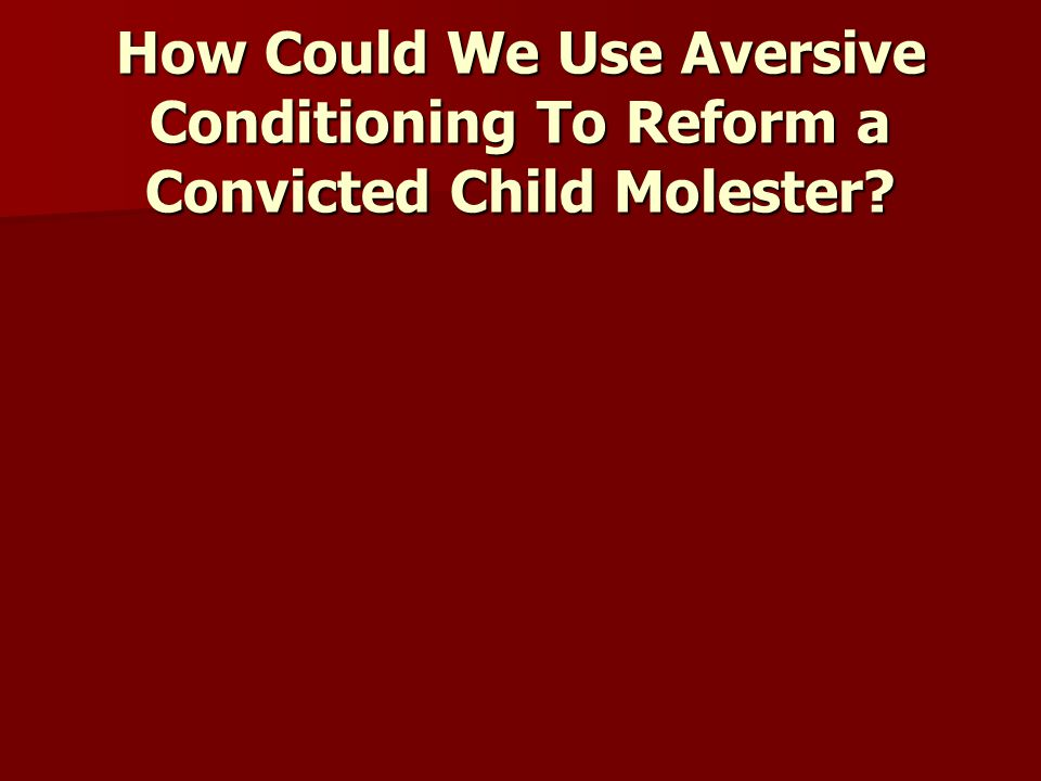 How Could We Use Aversive Conditioning To Reform a Convicted Child Molester
