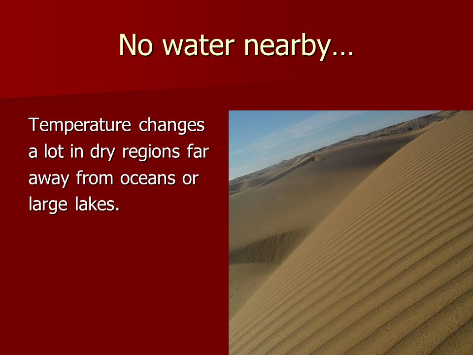 No water nearby… Temperature changes a lot in dry regions far