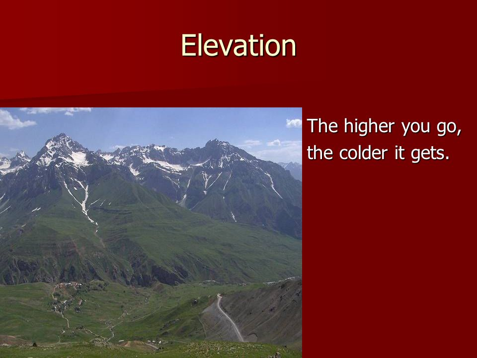 Elevation The higher you go, the colder it gets.