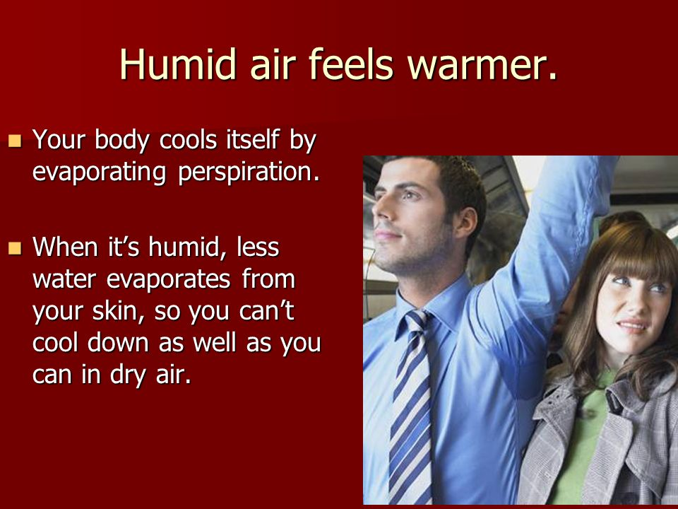 Humid air feels warmer. Your body cools itself by evaporating perspiration.