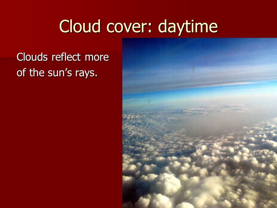 Cloud cover: daytime Clouds reflect more of the sun's rays.