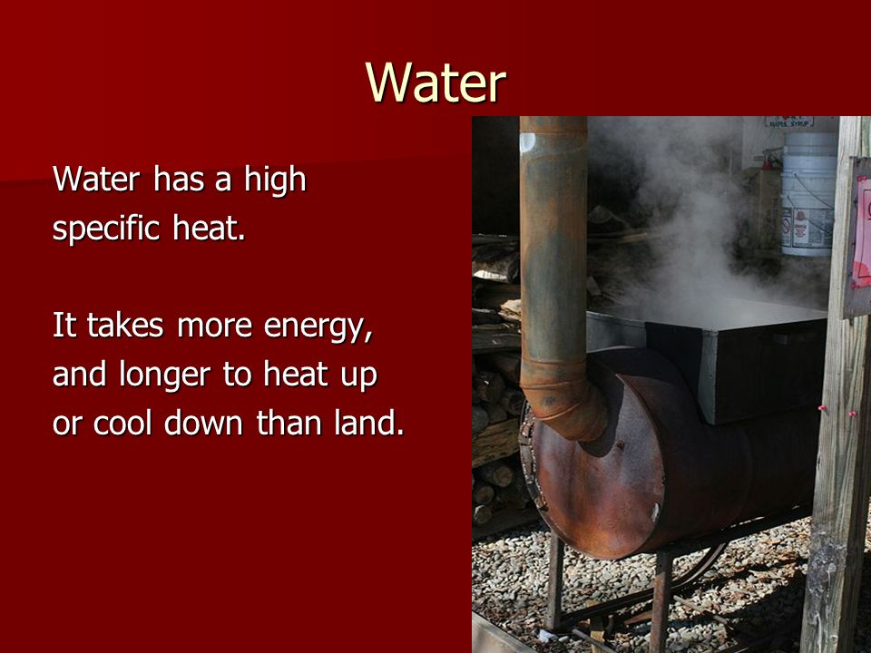Water Water has a high specific heat. It takes more energy,