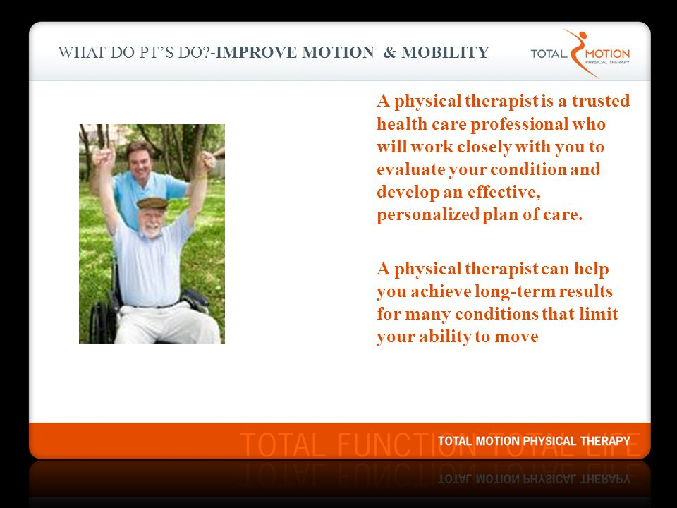 What do PT's do -IMPROVE MOTION & MOBILITY