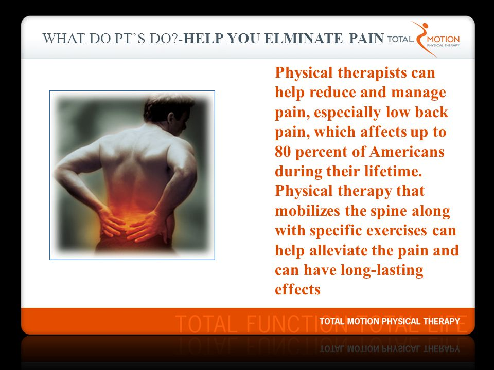 WHAT DO PT's DO -Help you ELMINATE PAIN