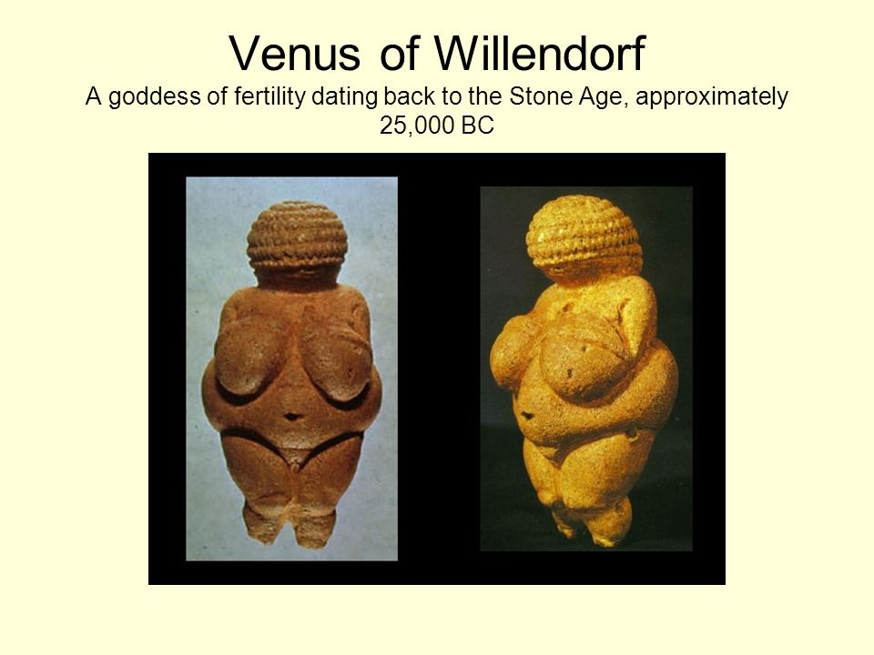 Venus of Willendorf A goddess of fertility dating back to the Stone Age, approximately 25,000 BC