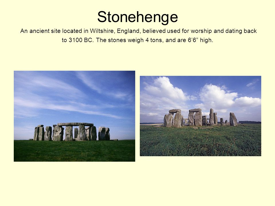 Stonehenge An ancient site located in Wiltshire, England, believed used for worship and dating back to 3100 BC.
