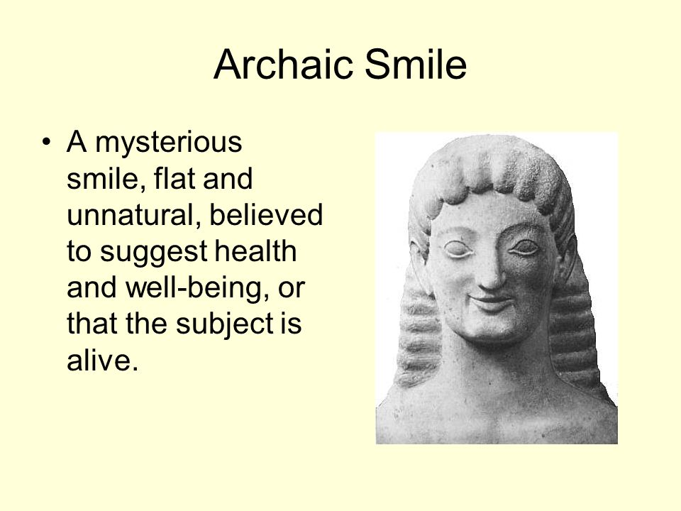 Archaic Smile A mysterious smile, flat and unnatural, believed to suggest health and well-being, or that the subject is alive.