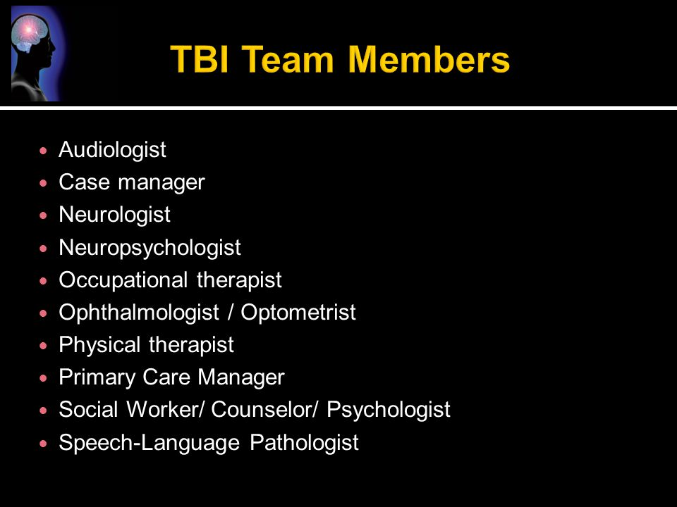 TBI Team Members Audiologist Case manager Neurologist