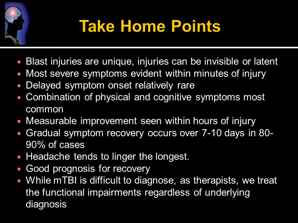 Take Home Points Blast injuries are unique, injuries can be invisible or latent. Most severe symptoms evident within minutes of injury.