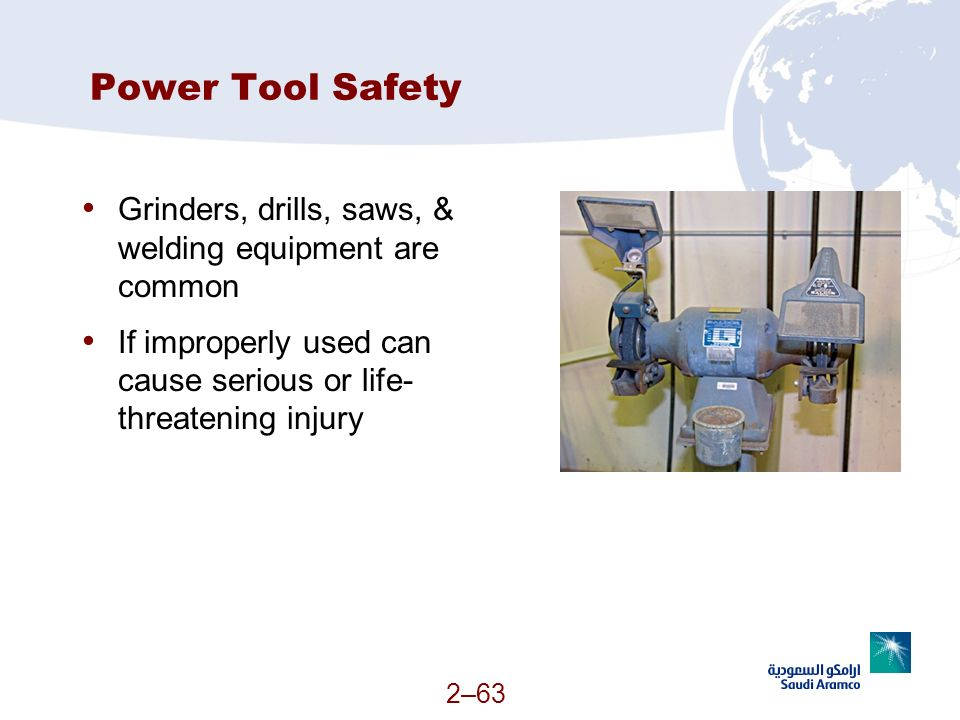Power Tool Safety Grinders, drills, saws, & welding equipment are common. If improperly used can cause serious or life-threatening injury.