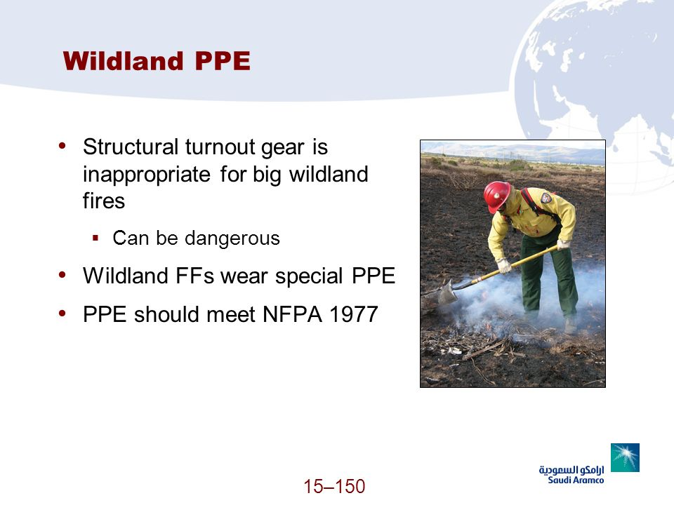 Wildland PPE Structural turnout gear is inappropriate for big wildland fires. Can be dangerous. Wildland FFs wear special PPE.