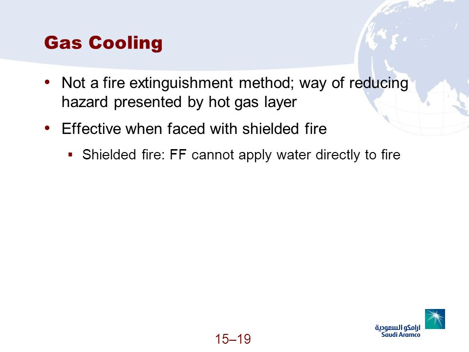 Gas Cooling Not a fire extinguishment method; way of reducing hazard presented by hot gas layer. Effective when faced with shielded fire.