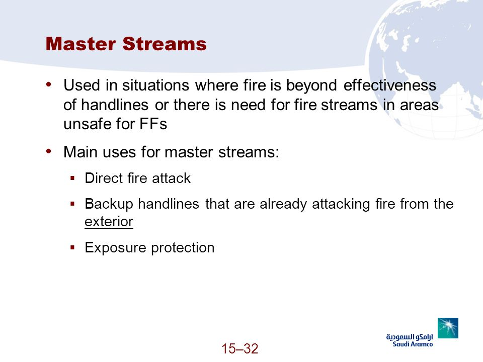 Master Streams Used in situations where fire is beyond effectiveness of handlines or there is need for fire streams in areas unsafe for FFs.