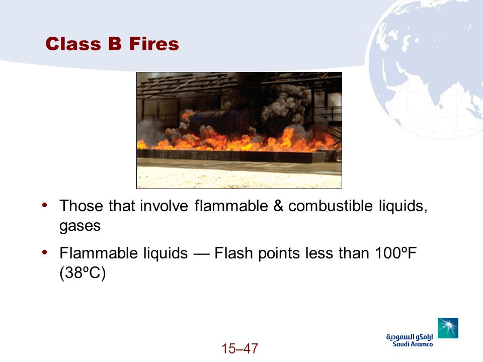 Class B Fires Those that involve flammable & combustible liquids, gases. Flammable liquids — Flash points less than 100ºF (38ºC)