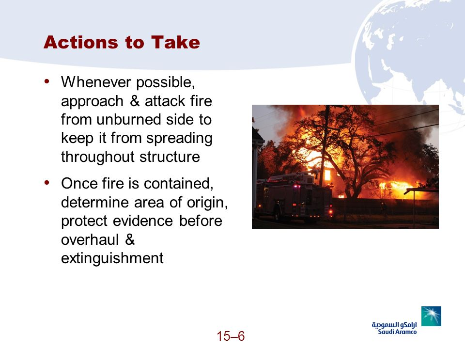 Actions to Take Whenever possible, approach & attack fire from unburned side to keep it from spreading throughout structure.