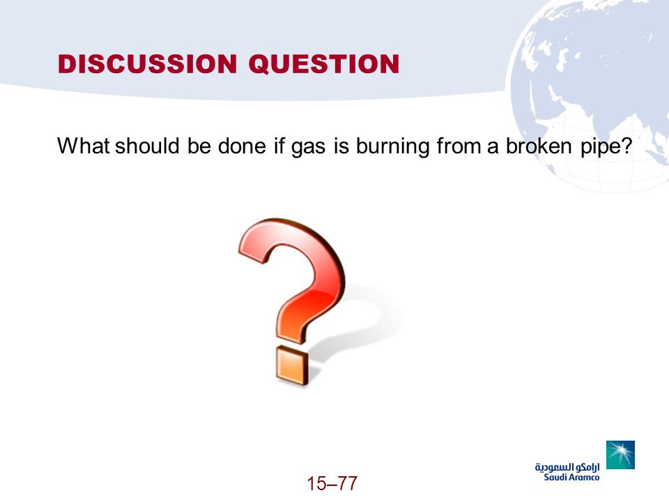DISCUSSION QUESTION What should be done if gas is burning from a broken pipe