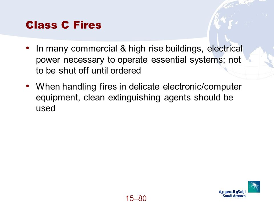Class C Fires In many commercial & high rise buildings, electrical power necessary to operate essential systems; not to be shut off until ordered.