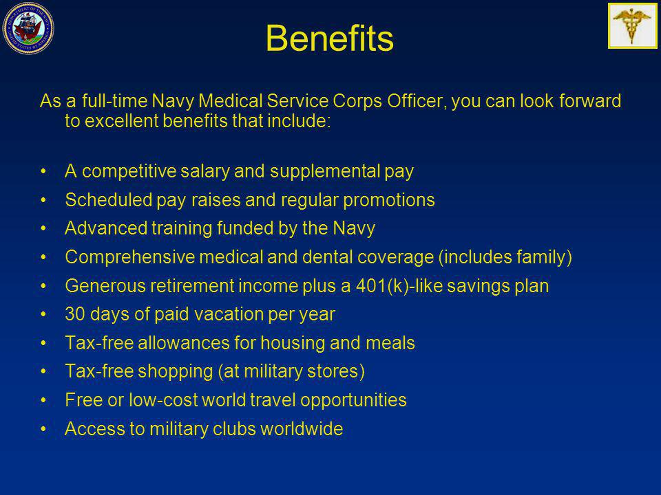 Benefits As a full-time Navy Medical Service Corps Officer, you can look forward to excellent benefits that include: