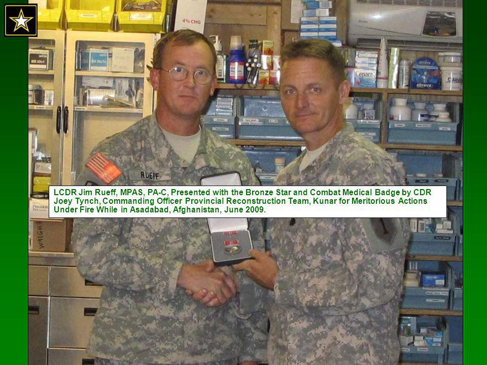 LCDR Jim Rueff, MPAS, PA-C, Presented with the Bronze Star and Combat Medical Badge by CDR Joey Tynch, Commanding Officer Provincial Reconstruction Team, Kunar for Meritorious Actions Under Fire While in Asadabad, Afghanistan, June 2009.