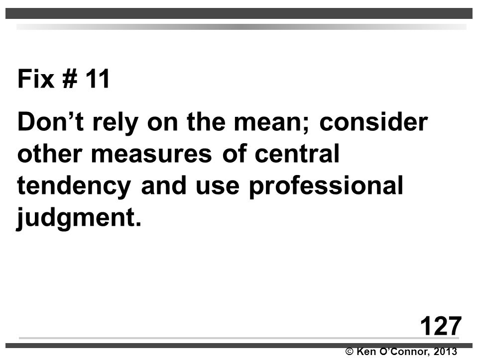 Fix # 11 Don't rely on the mean; consider other measures of central tendency and use professional judgment.