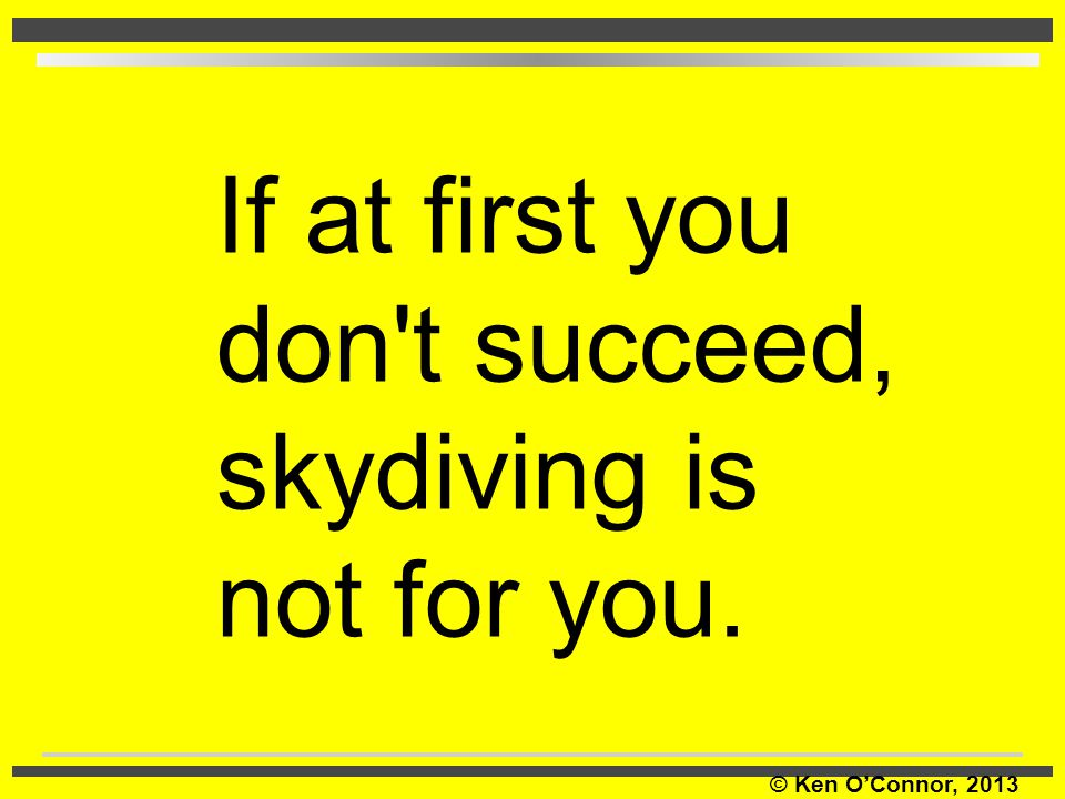 If at first you don t succeed, skydiving is not for you.