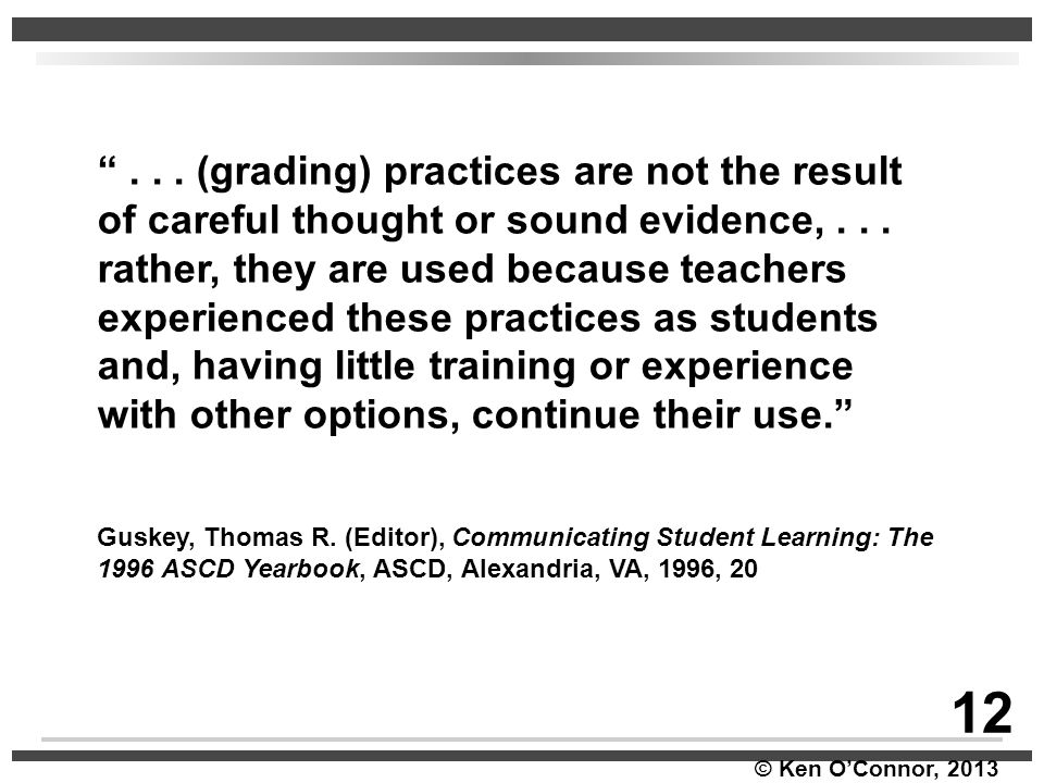 . . . (grading) practices are not the result of careful thought or sound evidence, . . . rather, they are used because teachers experienced these practices as students and, having little training or experience