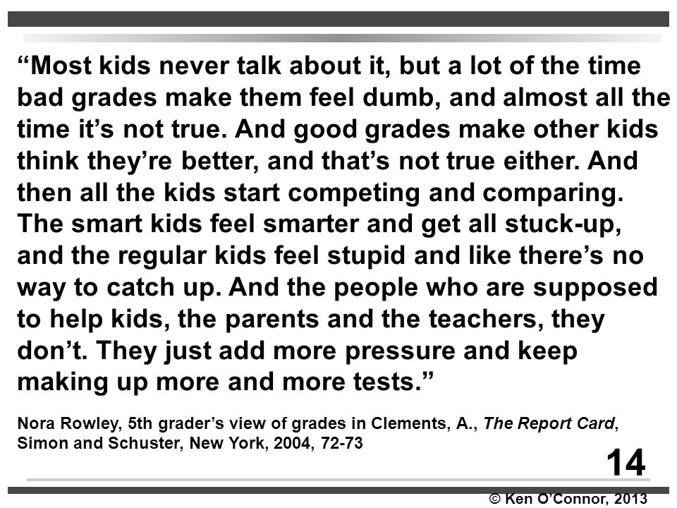Most kids never talk about it, but a lot of the time bad grades make them feel dumb, and almost all the time it's not true. And good grades make other kids think they're better, and that's not true either. And then all the kids start competing and comparing. The smart kids feel smarter and get all stuck-up, and the regular kids feel stupid and like there's no way to catch up. And the people who are supposed to help kids, the parents and the teachers, they don't. They just add more pressure and keep making up more and more tests.