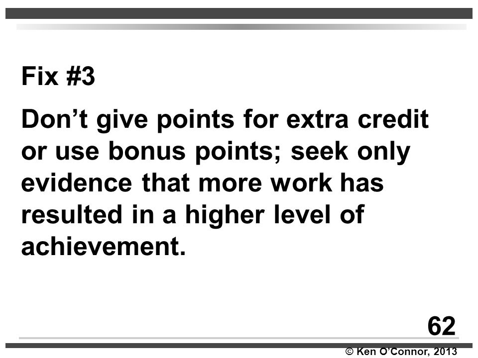 Fix #3 Don't give points for extra credit or use bonus points; seek only evidence that more work has resulted in a higher level of achievement.
