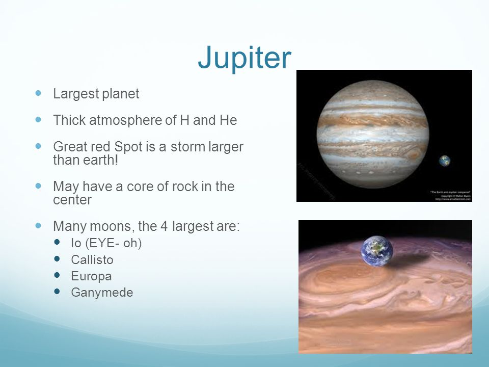 Jupiter Largest planet Thick atmosphere of H and He