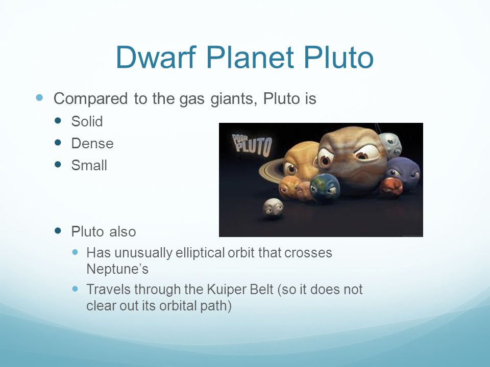 Dwarf Planet Pluto Compared to the gas giants, Pluto is Solid Dense